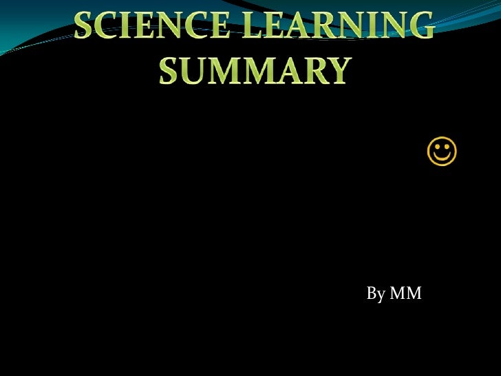 <br />SCIENCE LEARNING SUMMARY<br />By MM<br />