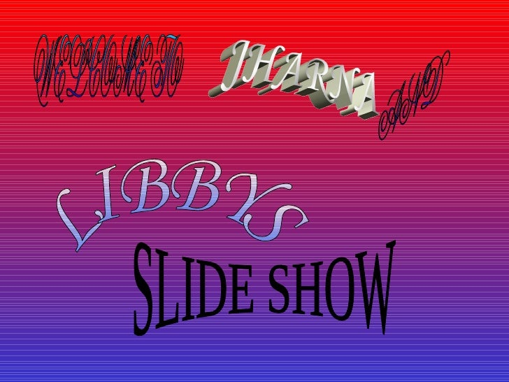 WELCOME TO AND LIBBYS SLIDE SHOW JHARNA
