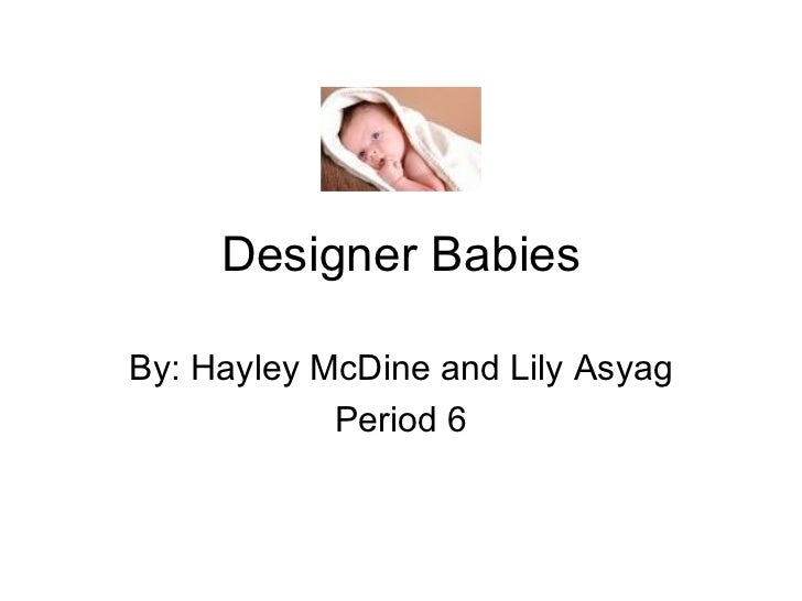 Designer Babies By: Hayley McDine and Lily Asyag Period 6