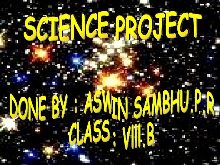 SCIENCE PROJECT SCIENCE PROJECT DONE BY : ASWIN SAMBHU.P.R CLASS : Vlll.B