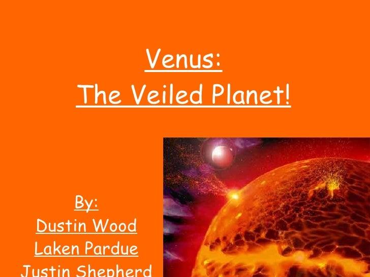 Venus: The Veiled Planet! By: Dustin Wood Laken Pardue Justin Shepherd