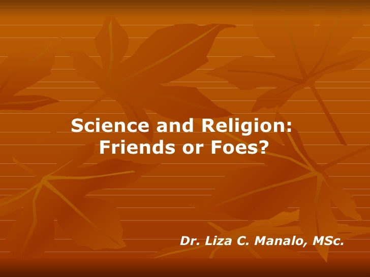 Science and Religion:  Friends or Foes?   Dr. Liza C. Manalo, MSc.