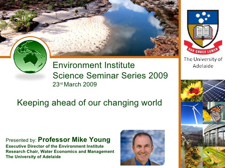 Environment Institute Science Seminar Series 2009 23 rd  March 2009 Keeping ahead of our changing world Presented by:  Pro...