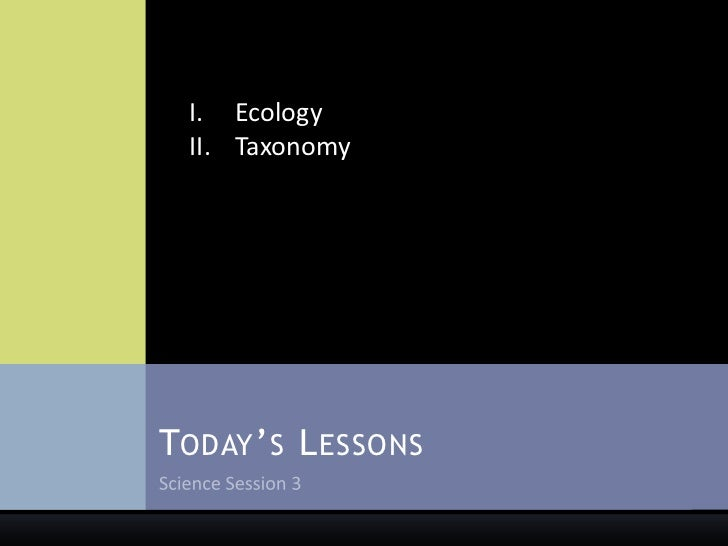 Science Session 3<br />Today's Lessons<br />Ecology<br />Taxonomy<br />