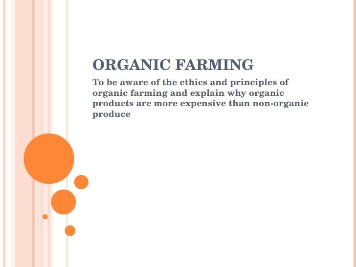 ORGANIC FARMING To be aware of the ethics and principles of organic farming and explain why organic products are more expe...
