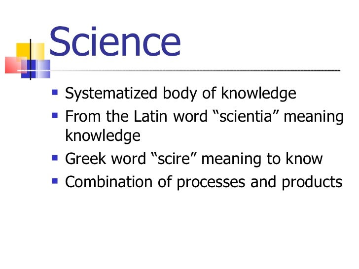 "Science <ul><li>Systematized body of knowledge </li></ul><ul><li>From the Latin word ""scientia"" meaning knowledge  </li></..."