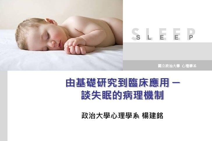 SLEEP          S   L   E   E   P                     國立政治大學 心理學系     由基礎研究到臨床應用 ─  談失眠的病理機制  政治大學心理學系 楊建銘