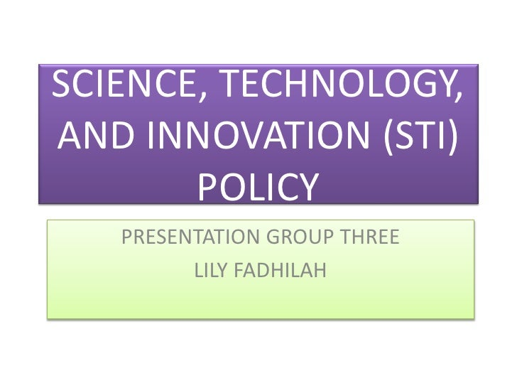 SCIENCE, TECHNOLOGY,AND INNOVATION (STI)       POLICY   PRESENTATION GROUP THREE         LILY FADHILAH