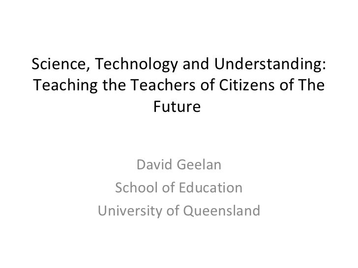 Science, Technology and Understanding: Teaching the Teachers of Citizens of The Future   David Geelan School of Education ...