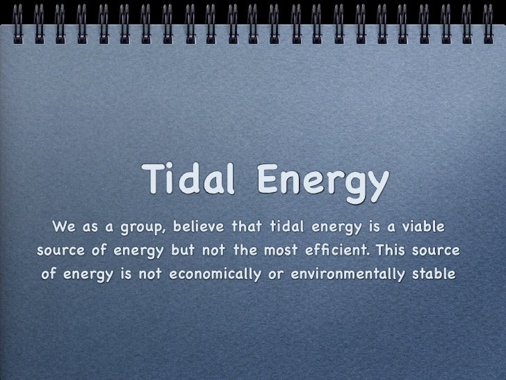 Tidal Energy  We as a group, believe that tidal energy is a viablesource of energy but not the most efficient. This source ...