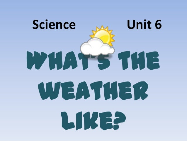 Science  Unit 6  What's the weather like?