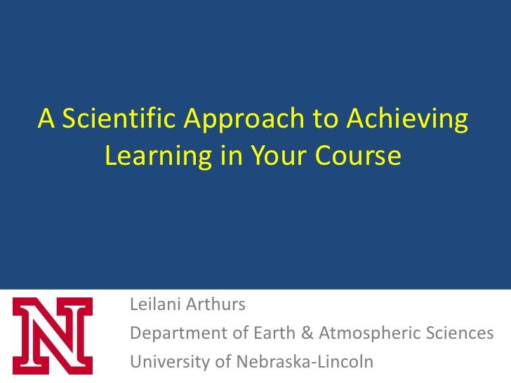A Scientific Approach to Achieving     Learning in Your Course       Leilani Arthurs       Department of Earth & Atmospher...