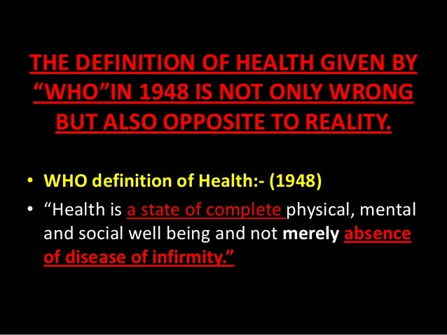 "THE DEFINITION OF HEALTH GIVEN BY ""WHO""IN 1948 IS NOT ONLY WRONG BUT ALSO OPPOSITE TO REALITY. • WHO definition of Health:..."