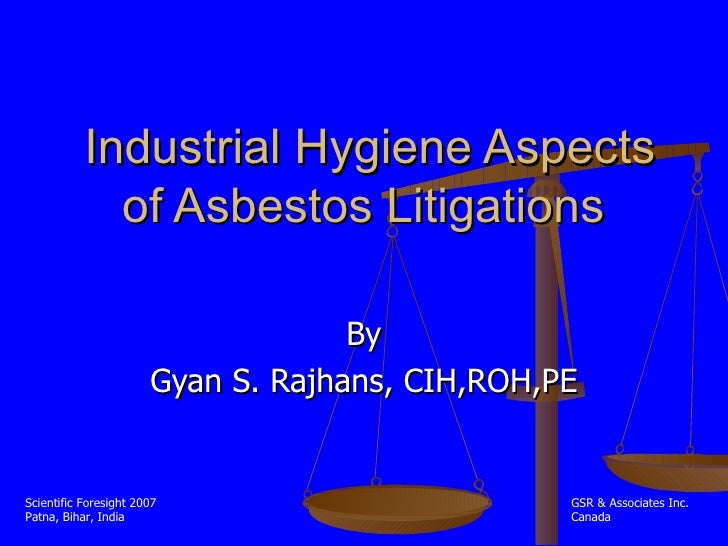 Industrial Hygiene Aspects of Asbestos Litigations  By Gyan S. Rajhans, CIH,ROH,PE Scientific Foresight 2007 Patna, Bihar,...