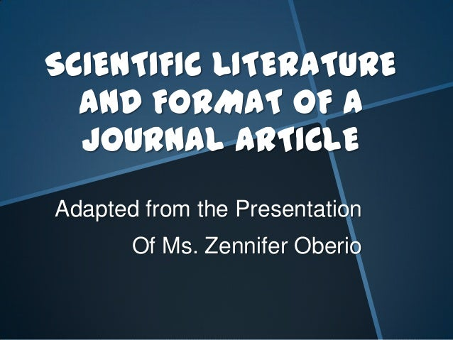 SCIENTIFIC LITERATURE AND FORMAT OF A JOURNAL ARTICLE Adapted from the Presentation Of Ms. Zennifer Oberio