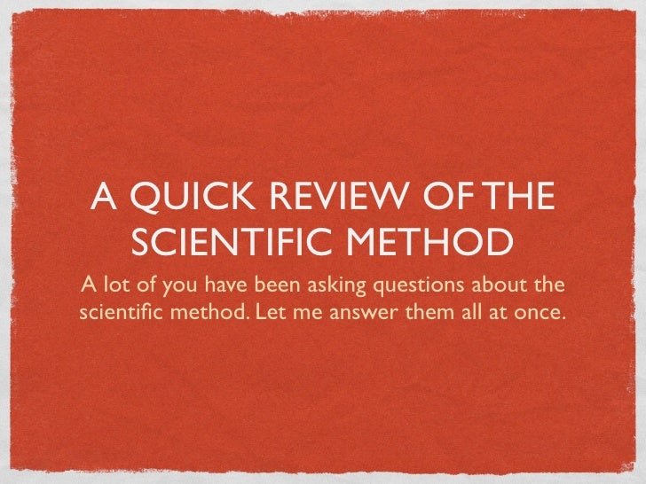 A QUICK REVIEW OF THE    SCIENTIFIC METHOD A lot of you have been asking questions about the scientific method. Let me answ...