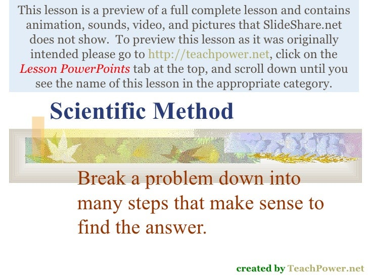 Scientific Method Break a problem down into many steps that make sense to find the answer. created by  TeachPower.net This...