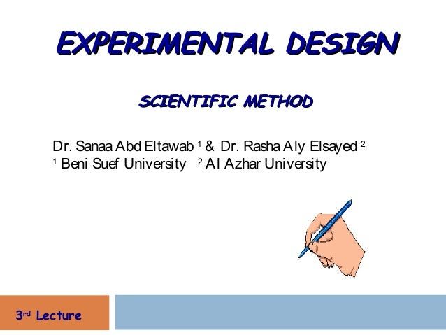EXPERIMENTAL DESIGN                   SCIENTIFIC METHOD      Dr. Sanaa Abd Eltawab 1 & Dr. Rasha Aly Elsayed 2      1     ...