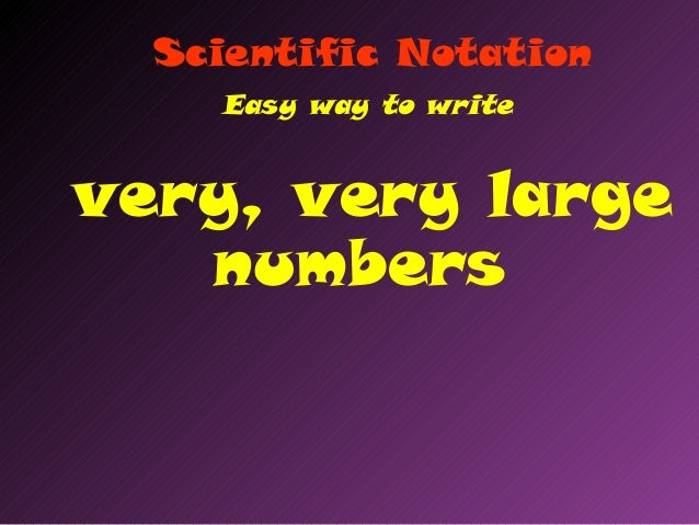 Scientific NotationEasy way to writevery, very largenumbers