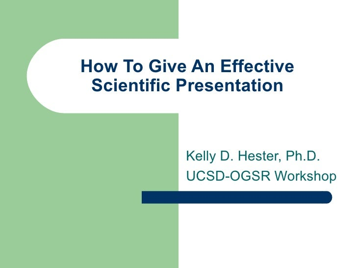How To Give An Effective Scientific Presentation Kelly D. Hester, Ph.D. UCSD-OGSR Workshop