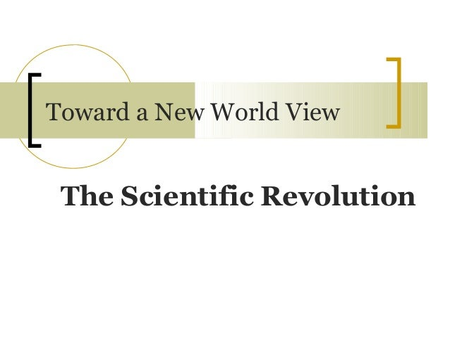 Toward a New World View The Scientific Revolution