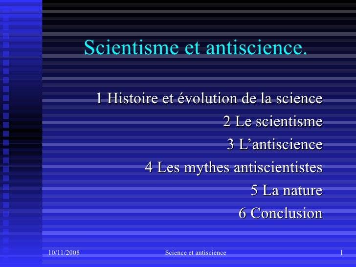 Scientisme et antiscience. 1 Histoire et évolution de la science 2 Le scientisme 3 L'antiscience 4 Les mythes antiscientis...