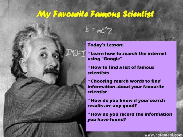 "2 My Favourite Famous Scientist <ul><li>Today's Lesson: </li></ul><ul><li>Learn how to search the internet using ""Google"" ..."