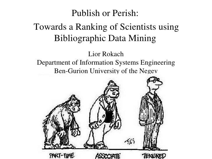 Publish or Perish:Towards a Ranking of Scientists using    Bibliographic Data Mining                 Lior RokachDepartment...