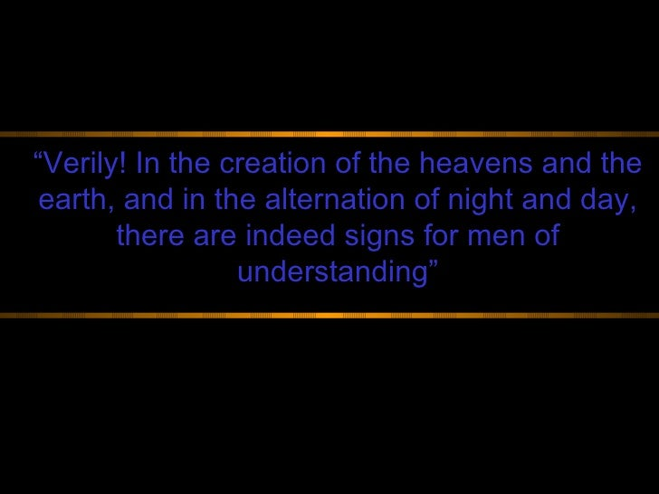 """ Verily! In the creation of the heavens and the earth, and in the alternation of night and day, there are indeed signs fo..."
