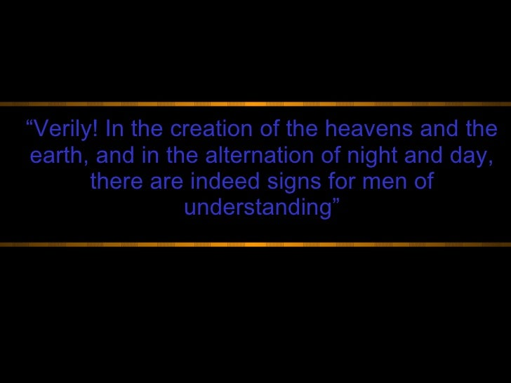 """"""" Verily! In the creation of the heavens and the earth, and in the alternation of night and day, there are indeed signs fo..."""