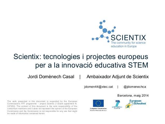 Scientix: tecnologies i projectes europeus per a la innovació educativa STEM Jordi Domènech Casal | Ambaixador Adjunt de S...