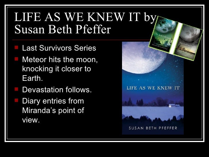 life as we knew it An extraordinary series debutsusan beth pfeffer has written several companion novels to life as we knew it, including the dead and the gone.