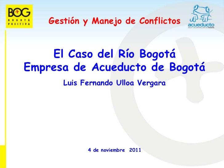 Gestión y Manejo de Conflictos    El Caso del Río BogotáEmpresa de Acueducto de Bogotá       Luis Fernando Ulloa Vergara  ...