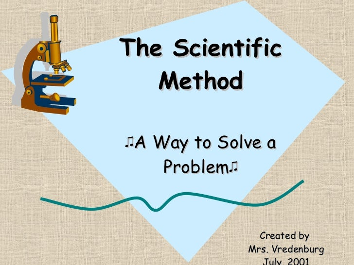 The Scientific Method ♫ A Way to Solve a Problem ♫ Created by  Mrs. Vredenburg July, 2001