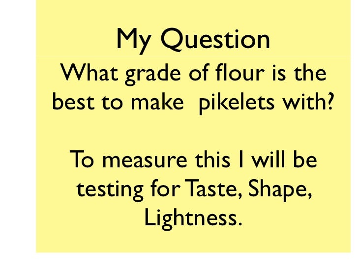 My Question What grade of flour is thebest to make pikelets with? To measure this I will be  testing for Taste, Shape,     ...