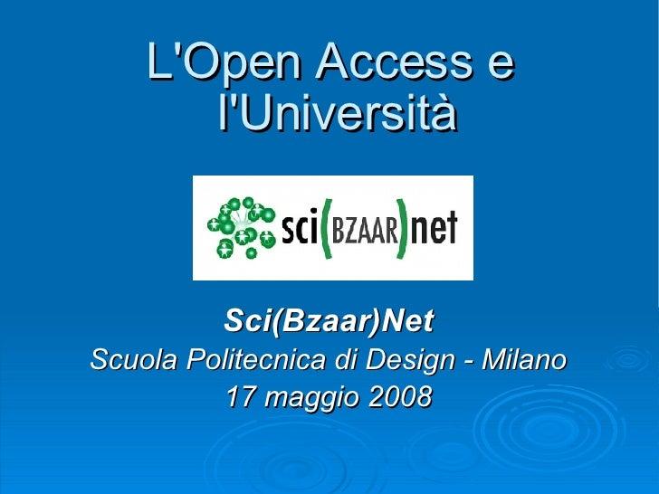 L'Open Access e l'Università Sci(Bzaar)Net Scuola Politecnica di Design - Milano 17 maggio 2008