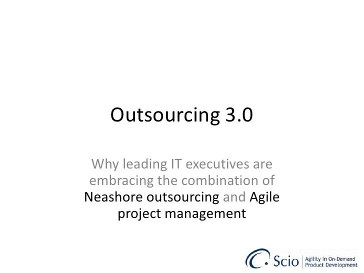 Outsourcing 3.0 Why leading IT executives are embracing the combination of  Nearshore outsourcing  and  Agile project mana...