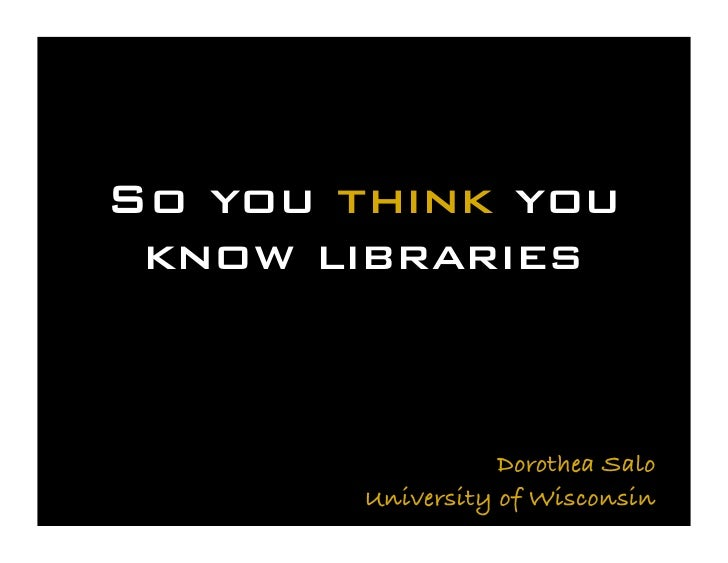 So you think you  know libraries                      Dorothea Salo         University of Wisconsin