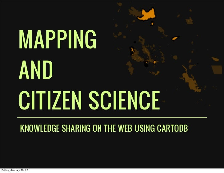 MAPPING             AND             CITIZEN SCIENCE               KNOWLEDGE SHARING ON THE WEB USING CARTODBFriday, Januar...