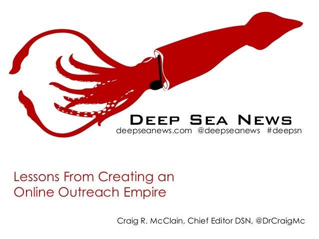 Deep Sea News deepseanews.com @deepseanews #deepsn Lessons From Creating an Online Outreach Empire N  Craig R. McClain, Ch...