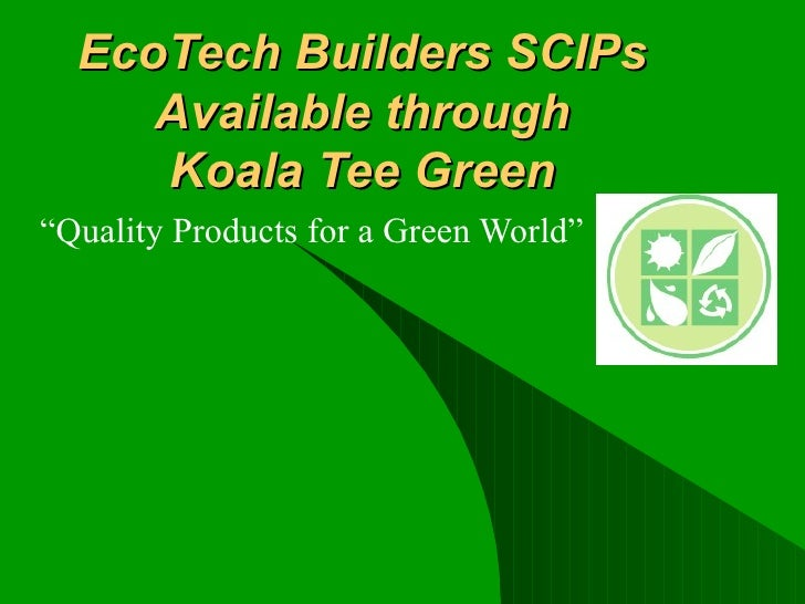 "EcoTech Builders SCIPs Available through Koala Tee Green ""Quality Products for a Green World"""