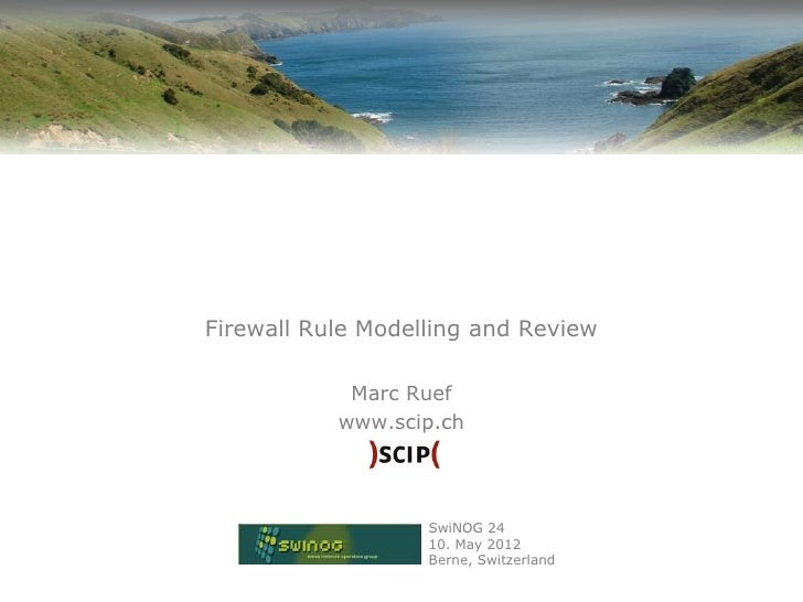 Firewall Rule Modelling and Review            Marc Ruef           www.scip.ch                   SwiNOG 24                 ...