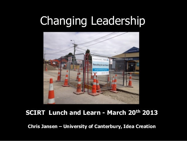 Changing LeadershipSCIRT Lunch and Learn - March 20th 2013Chris Jansen – University of Canterbury, Idea Creation