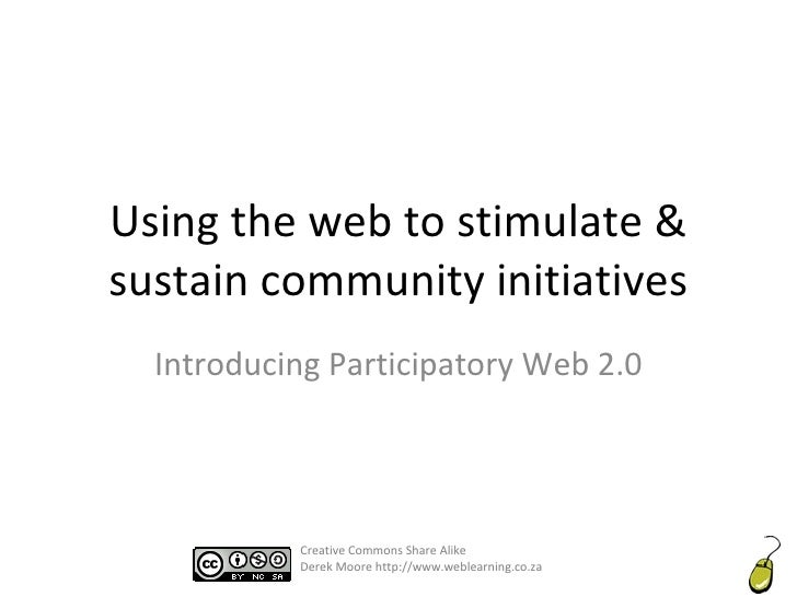 Using the web to stimulate & sustain community initiatives Introducing Participatory Web 2.0 Creative Commons Share Alike ...