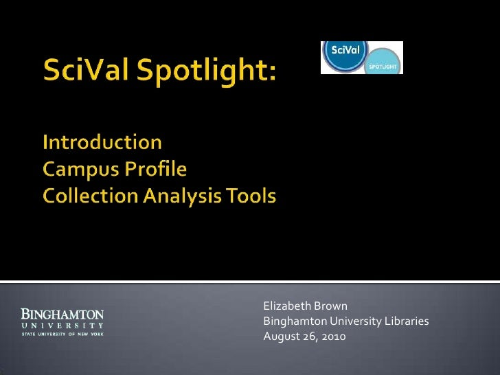 SciVal Spotlight:IntroductionCampus ProfileCollection Analysis Tools<br />Elizabeth Brown<br />Binghamton University Libra...