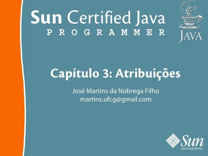 Sun Certified Java   P R O G R A M M E R      Capítulo 3: Atribuições       José Martins da Nobrega Filho         martins....