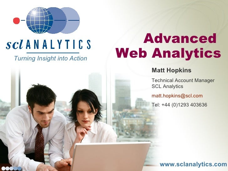 www.sclanalytics.com Advanced  Web Analytics Turning Insight into Action  Matt Hopkins Technical Account Manager SCL Analy...