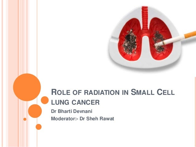 ROLE OF RADIATION IN SMALL CELL LUNG CANCER Dr Bharti Devnani Moderator:- Dr Sheh Rawat