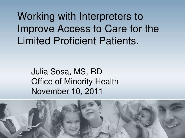 Working with Interpreters toImprove Access to Care for theLimited Proficient Patients.  Julia Sosa, MS, RD  Office of Mino...