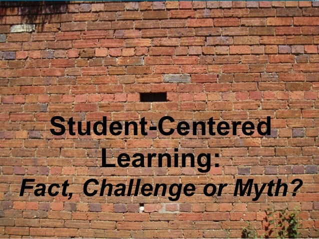 Student-Centered      Learning:Fact, Challenge or Myth?